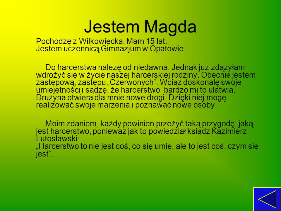 Jestem Magda Pochodzę z Wilkowiecka. Mam 15 lat. Jestem uczennicą Gimnazjum w Opatowie.