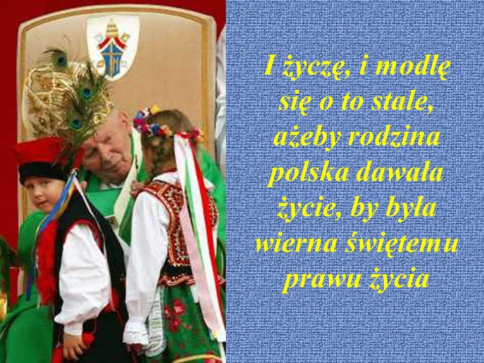 I życzę, i modlę się o to stale, ażeby rodzina polska dawała życie, by była wierna świętemu prawu życia