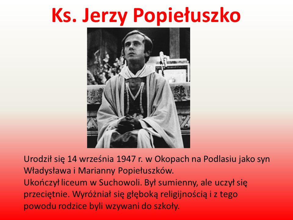 Ks. Jerzy Popiełuszko Urodził się 14 września 1947 r. w Okopach na Podlasiu jako syn Władysława i Marianny Popiełuszków.