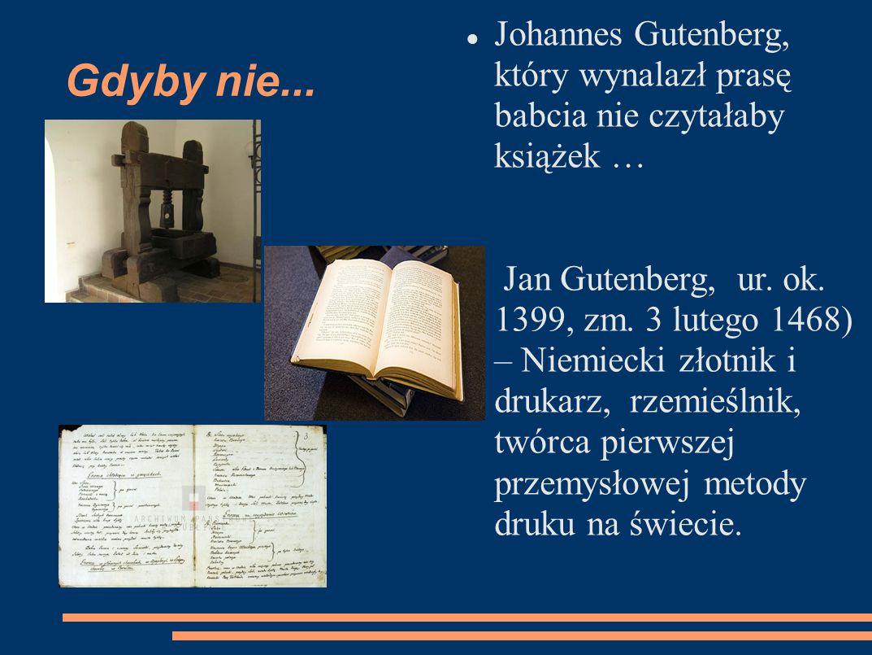 Johannes Gutenberg, który wynalazł prasę babcia nie czytałaby książek …