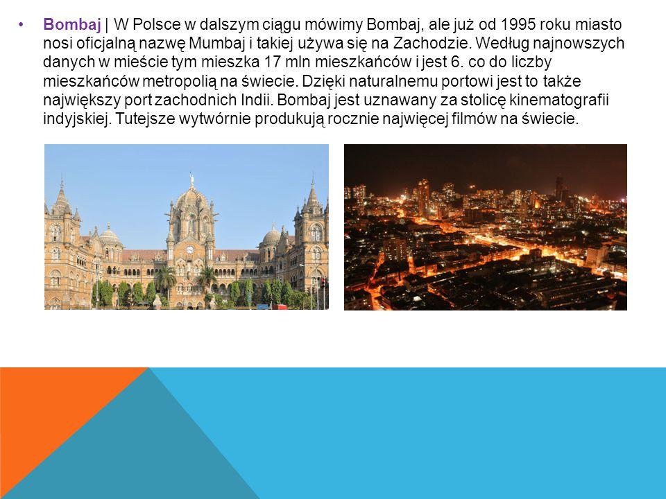 Bombaj | W Polsce w dalszym ciągu mówimy Bombaj, ale już od 1995 roku miasto nosi oficjalną nazwę Mumbaj i takiej używa się na Zachodzie.