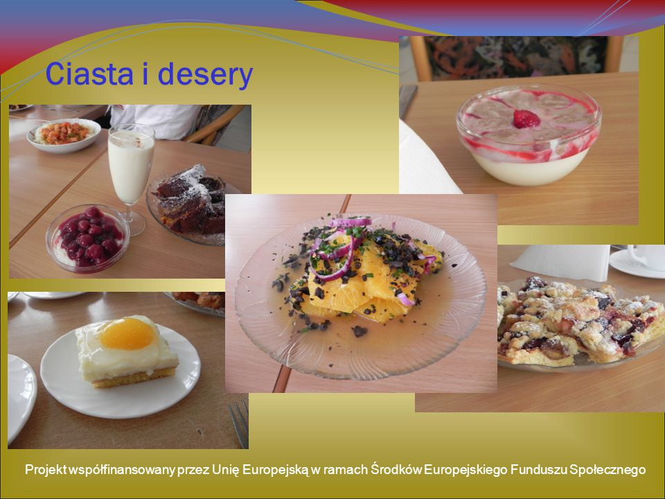 Ciasta i desery Projekt współfinansowany przez Unię Europejską w ramach Środków Europejskiego Funduszu Społecznego.