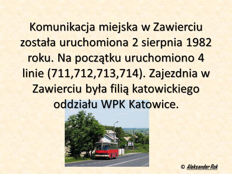 Komunikacja miejska w Zawierciu została uruchomiona 2 sierpnia 1982 roku. Na początku uruchomiono 4 linie (711,712,713,714). Zajezdnia w Zawierciu była filią katowickiego oddziału WPK Katowice.