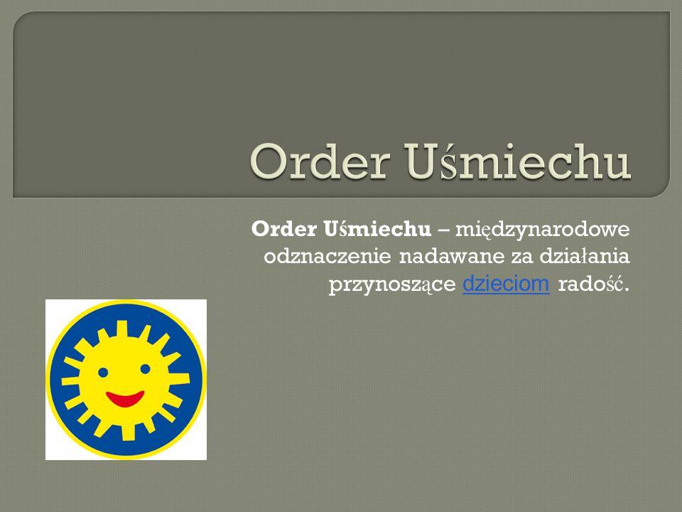 Order Uśmiechu Order Uśmiechu – międzynarodowe odznaczenie nadawane za działania przynoszące dzieciom radość.
