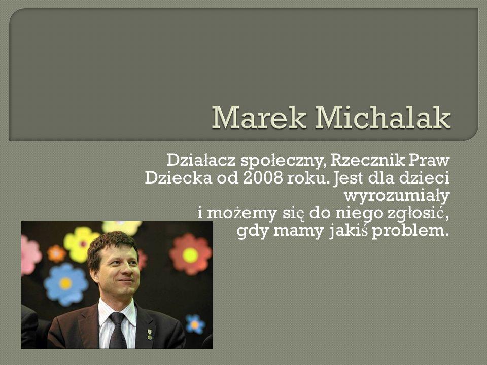 Marek Michalak Działacz społeczny, Rzecznik Praw Dziecka od 2008 roku. Jest dla dzieci wyrozumiały i możemy się do niego zgłosić,