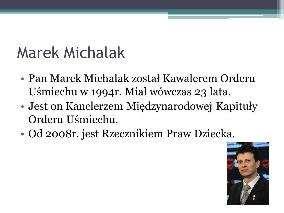 Marek Michalak Pan Marek Michalak został Kawalerem Orderu Uśmiechu w 1994r. Miał wówczas 23 lata.
