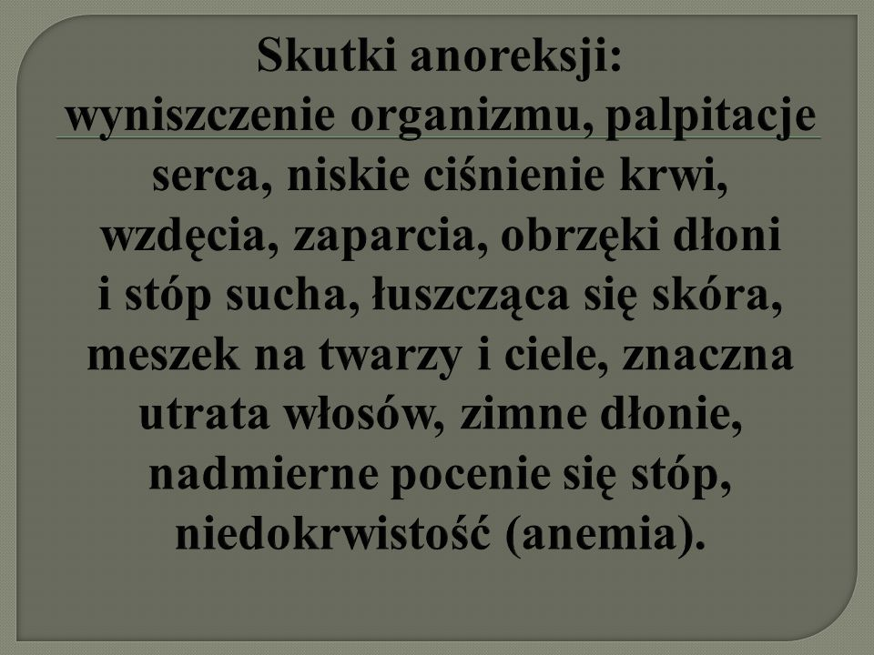 Skutki anoreksji: wyniszczenie organizmu, palpitacje serca, niskie ciśnienie krwi, wzdęcia, zaparcia, obrzęki dłoni i stóp sucha, łuszcząca się skóra, meszek na twarzy i ciele, znaczna utrata włosów, zimne dłonie, nadmierne pocenie się stóp, niedokrwistość (anemia).
