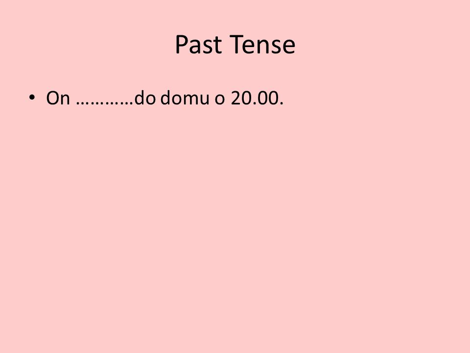 Past Tense On …………do domu o 20.00.