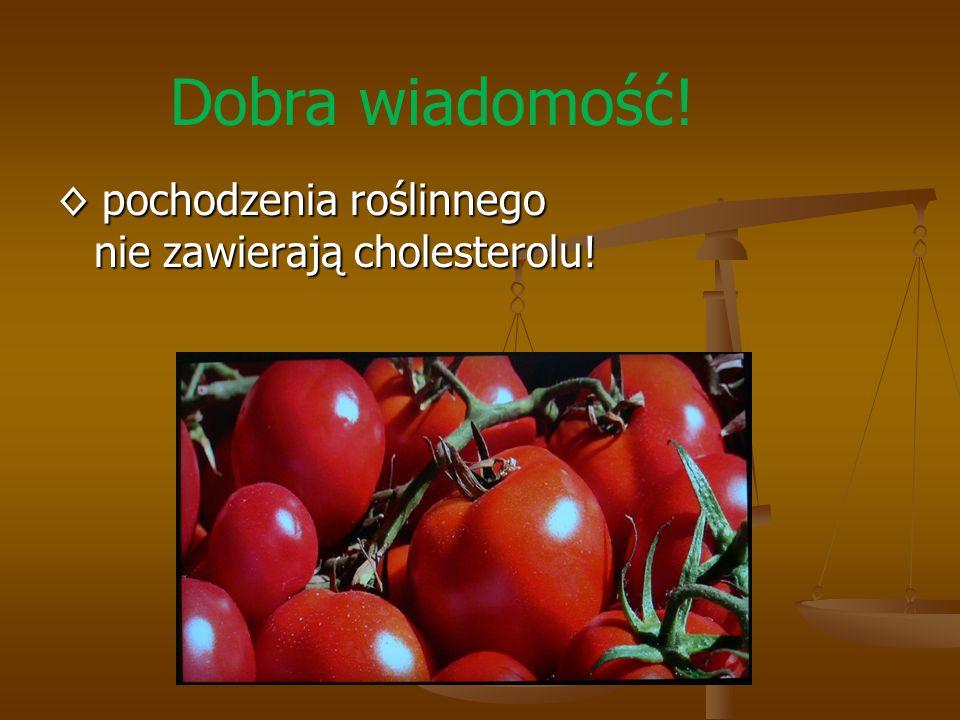 Dobra wiadomość! ◊ pochodzenia roślinnego nie zawierają cholesterolu!