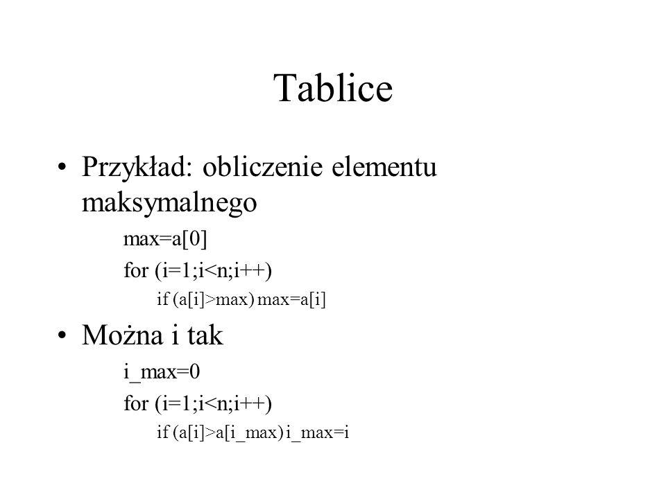 Tablice Przykład: obliczenie elementu maksymalnego Można i tak