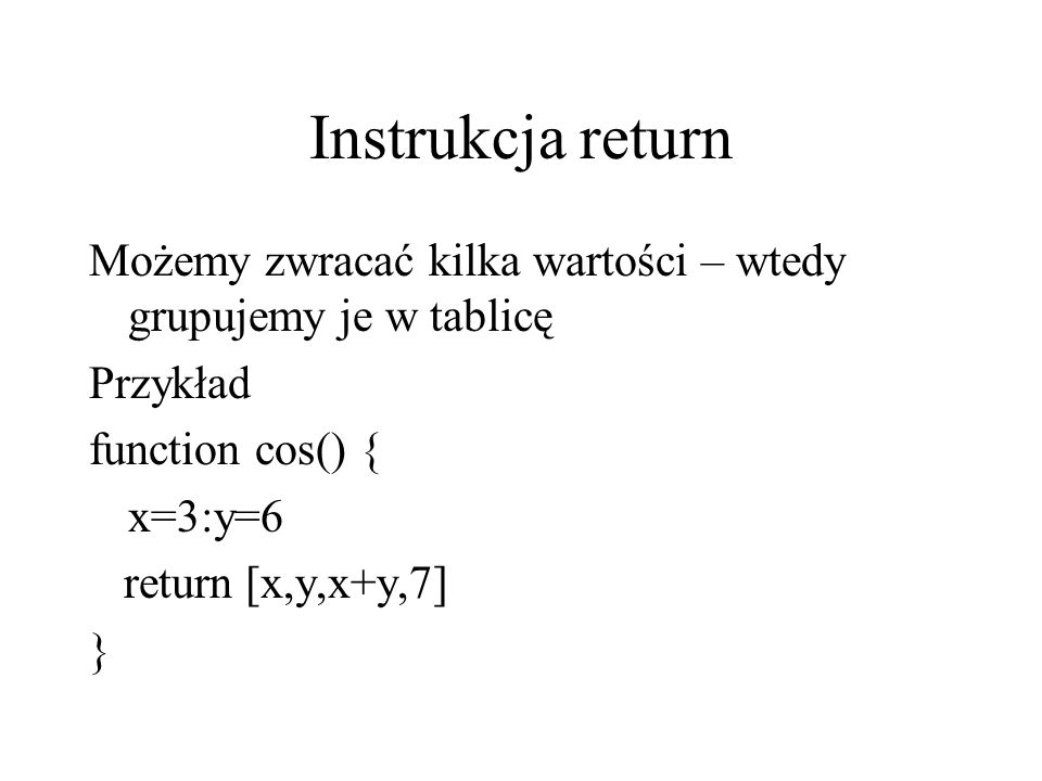 Instrukcja return Możemy zwracać kilka wartości – wtedy grupujemy je w tablicę. Przykład. function cos() {