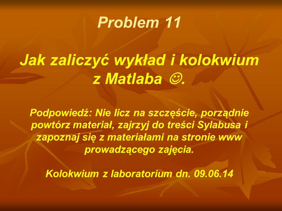Problem 11 Jak zaliczyć wykład i kolokwium z Matlaba 