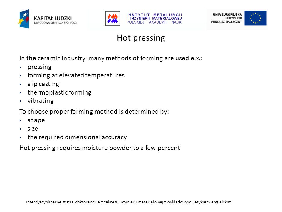 Hot pressing In the ceramic industry many methods of forming are used e.x.: pressing. forming at elevated temperatures.
