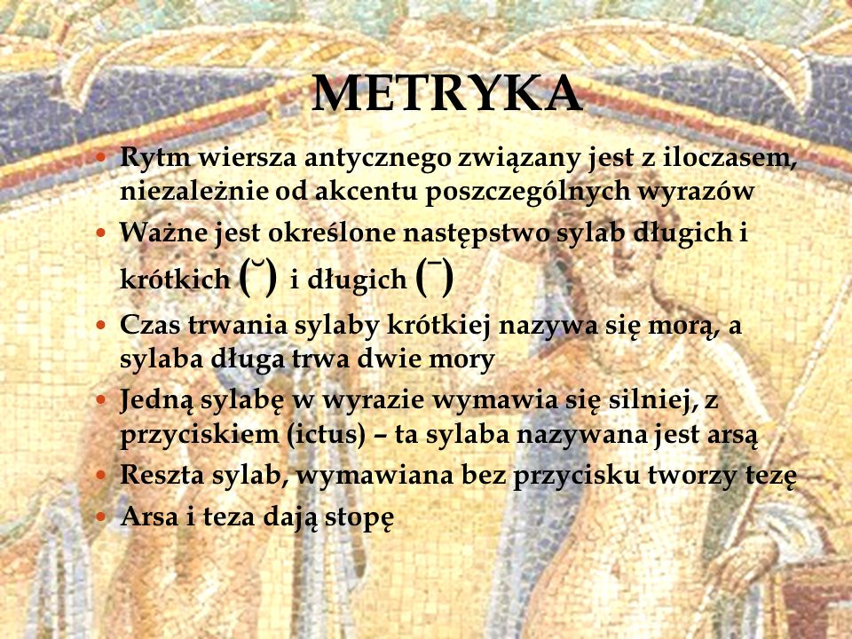 METRYKA Rytm wiersza antycznego związany jest z iloczasem, niezależnie od akcentu poszczególnych wyrazów.