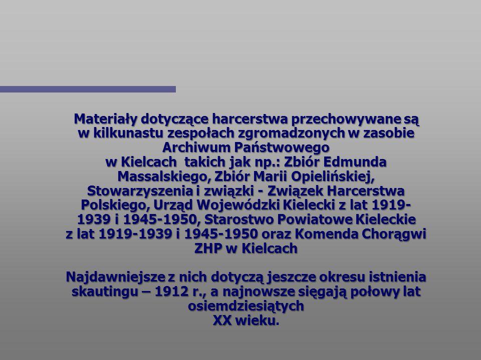Materiały dotyczące harcerstwa przechowywane są w kilkunastu zespołach zgromadzonych w zasobie Archiwum Państwowego w Kielcach takich jak np.: Zbiór Edmunda Massalskiego, Zbiór Marii Opielińskiej, Stowarzyszenia i związki - Związek Harcerstwa Polskiego, Urząd Wojewódzki Kielecki z lat 1919-1939 i 1945-1950, Starostwo Powiatowe Kieleckie z lat 1919-1939 i 1945-1950 oraz Komenda Chorągwi ZHP w Kielcach Najdawniejsze z nich dotyczą jeszcze okresu istnienia skautingu – 1912 r., a najnowsze sięgają połowy lat osiemdziesiątych XX wieku.