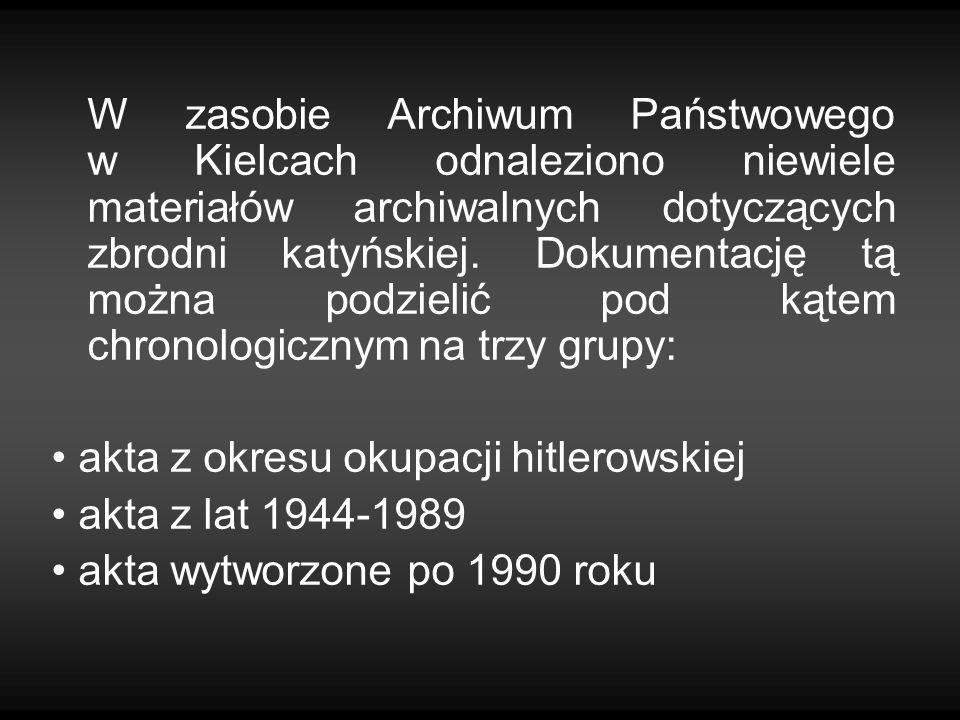W zasobie Archiwum Państwowego w Kielcach odnaleziono niewiele materiałów archiwalnych dotyczących zbrodni katyńskiej. Dokumentację tą można podzielić pod kątem chronologicznym na trzy grupy:
