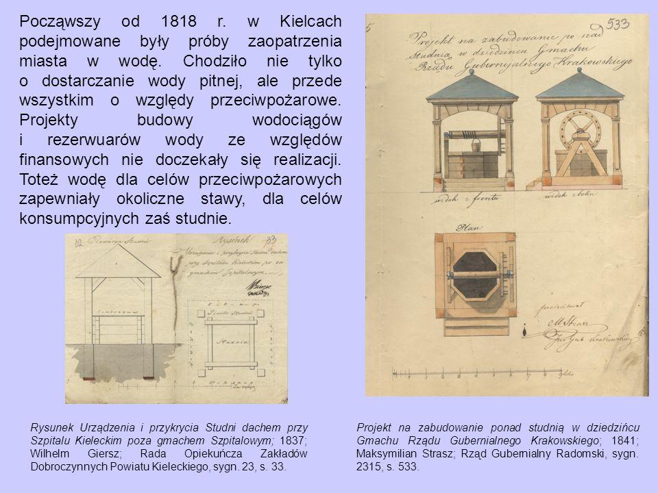 Począwszy od 1818 r. w Kielcach podejmowane były próby zaopatrzenia miasta w wodę. Chodziło nie tylko o dostarczanie wody pitnej, ale przede wszystkim o względy przeciwpożarowe. Projekty budowy wodociągów i rezerwuarów wody ze względów finansowych nie doczekały się realizacji. Toteż wodę dla celów przeciwpożarowych zapewniały okoliczne stawy, dla celów konsumpcyjnych zaś studnie.