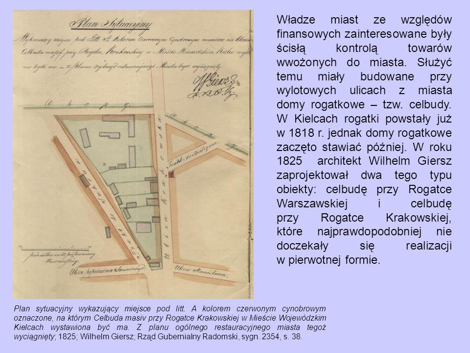 Władze miast ze względów finansowych zainteresowane były ścisłą kontrolą towarów wwożonych do miasta. Służyć temu miały budowane przy wylotowych ulicach z miasta domy rogatkowe – tzw. celbudy. W Kielcach rogatki powstały już w 1818 r. jednak domy rogatkowe zaczęto stawiać później. W roku 1825 architekt Wilhelm Giersz zaprojektował dwa tego typu obiekty: celbudę przy Rogatce Warszawskiej i celbudę przy Rogatce Krakowskiej, które najprawdopodobniej nie doczekały się realizacji w pierwotnej formie.