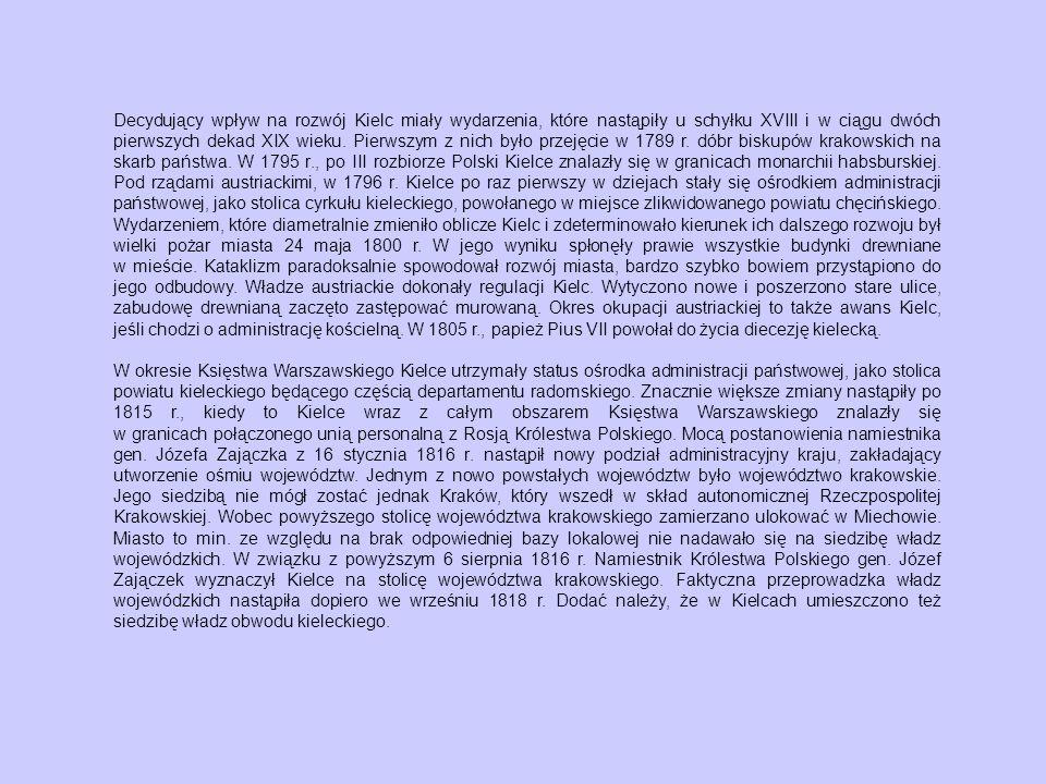 Decydujący wpływ na rozwój Kielc miały wydarzenia, które nastąpiły u schyłku XVIII i w ciągu dwóch pierwszych dekad XIX wieku. Pierwszym z nich było przejęcie w 1789 r. dóbr biskupów krakowskich na skarb państwa. W 1795 r., po III rozbiorze Polski Kielce znalazły się w granicach monarchii habsburskiej. Pod rządami austriackimi, w 1796 r. Kielce po raz pierwszy w dziejach stały się ośrodkiem administracji państwowej, jako stolica cyrkułu kieleckiego, powołanego w miejsce zlikwidowanego powiatu chęcińskiego. Wydarzeniem, które diametralnie zmieniło oblicze Kielc i zdeterminowało kierunek ich dalszego rozwoju był wielki pożar miasta 24 maja 1800 r. W jego wyniku spłonęły prawie wszystkie budynki drewniane w mieście. Kataklizm paradoksalnie spowodował rozwój miasta, bardzo szybko bowiem przystąpiono do jego odbudowy. Władze austriackie dokonały regulacji Kielc. Wytyczono nowe i poszerzono stare ulice, zabudowę drewnianą zaczęto zastępować murowaną. Okres okupacji austriackiej to także awans Kielc, jeśli chodzi o administrację kościelną. W 1805 r., papież Pius VII powołał do życia diecezję kielecką.