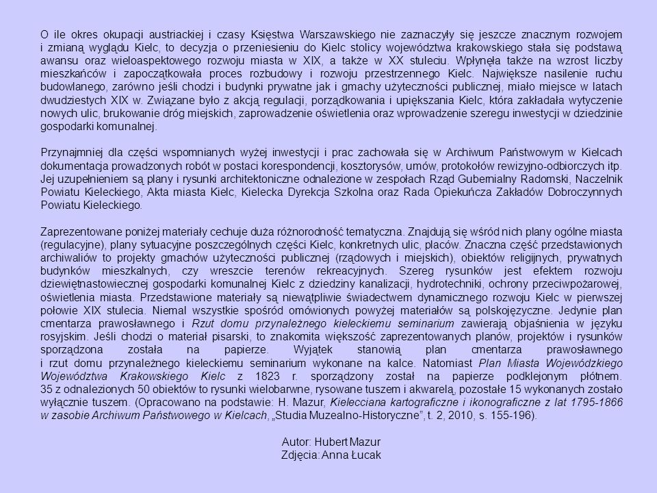 O ile okres okupacji austriackiej i czasy Księstwa Warszawskiego nie zaznaczyły się jeszcze znacznym rozwojem i zmianą wyglądu Kielc, to decyzja o przeniesieniu do Kielc stolicy województwa krakowskiego stała się podstawą awansu oraz wieloaspektowego rozwoju miasta w XIX, a także w XX stuleciu. Wpłynęła także na wzrost liczby mieszkańców i zapoczątkowała proces rozbudowy i rozwoju przestrzennego Kielc. Największe nasilenie ruchu budowlanego, zarówno jeśli chodzi i budynki prywatne jak i gmachy użyteczności publicznej, miało miejsce w latach dwudziestych XIX w. Związane było z akcją regulacji, porządkowania i upiększania Kielc, która zakładała wytyczenie nowych ulic, brukowanie dróg miejskich, zaprowadzenie oświetlenia oraz wprowadzenie szeregu inwestycji w dziedzinie gospodarki komunalnej.