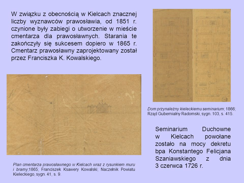 W związku z obecnością w Kielcach znacznej liczby wyznawców prawosławia, od 1851 r. czynione były zabiegi o utworzenie w mieście cmentarza dla prawosławnych. Starania te zakończyły się sukcesem dopiero w 1865 r. Cmentarz prawosławny zaprojektowany został przez Franciszka K. Kowalskiego.