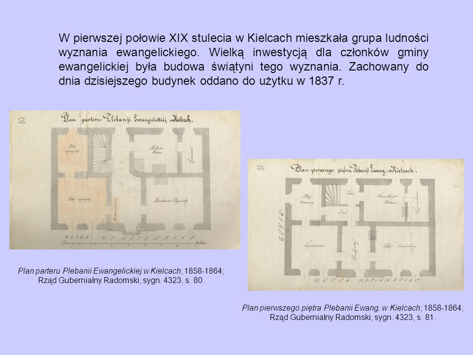 W pierwszej połowie XIX stulecia w Kielcach mieszkała grupa ludności wyznania ewangelickiego. Wielką inwestycją dla członków gminy ewangelickiej była budowa świątyni tego wyznania. Zachowany do dnia dzisiejszego budynek oddano do użytku w 1837 r.