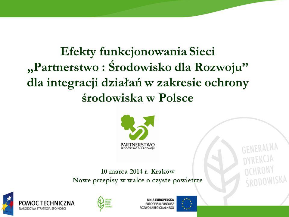 """Efekty funkcjonowania Sieci """"Partnerstwo : Środowisko dla Rozwoju dla integracji działań w zakresie ochrony środowiska w Polsce 10 marca 2014 r."""