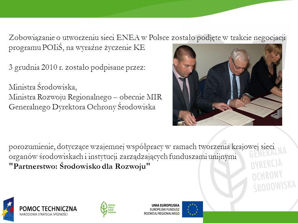 Zobowiązanie o utworzeniu sieci ENEA w Polsce zostało podjęte w trakcie negocjacji programu POIiŚ, na wyraźne życzenie KE 3 grudnia 2010 r. zostało podpisane przez: Ministra Środowiska, Ministra Rozwoju Regionalnego – obecnie MIR Generalnego Dyrektora Ochrony Środowiska porozumienie, dotyczące wzajemnej współpracy w ramach tworzenia krajowej sieci organów środowiskach i instytucji zarządzających funduszami unijnymi Partnerstwo: Środowisko dla Rozwoju
