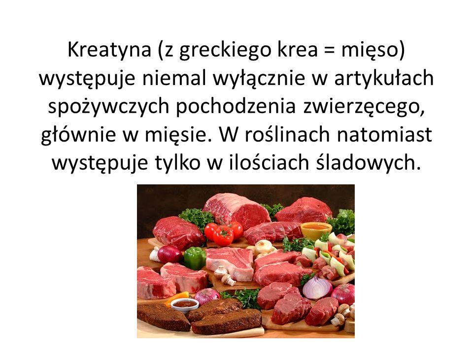Kreatyna (z greckiego krea = mięso) występuje niemal wyłącznie w artykułach spożywczych pochodzenia zwierzęcego, głównie w mięsie.