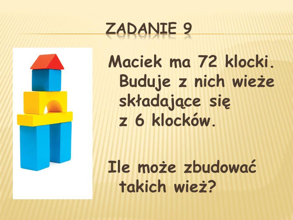 Maciek ma 72 klocki. Buduje z nich wieże składające się z 6 klocków.