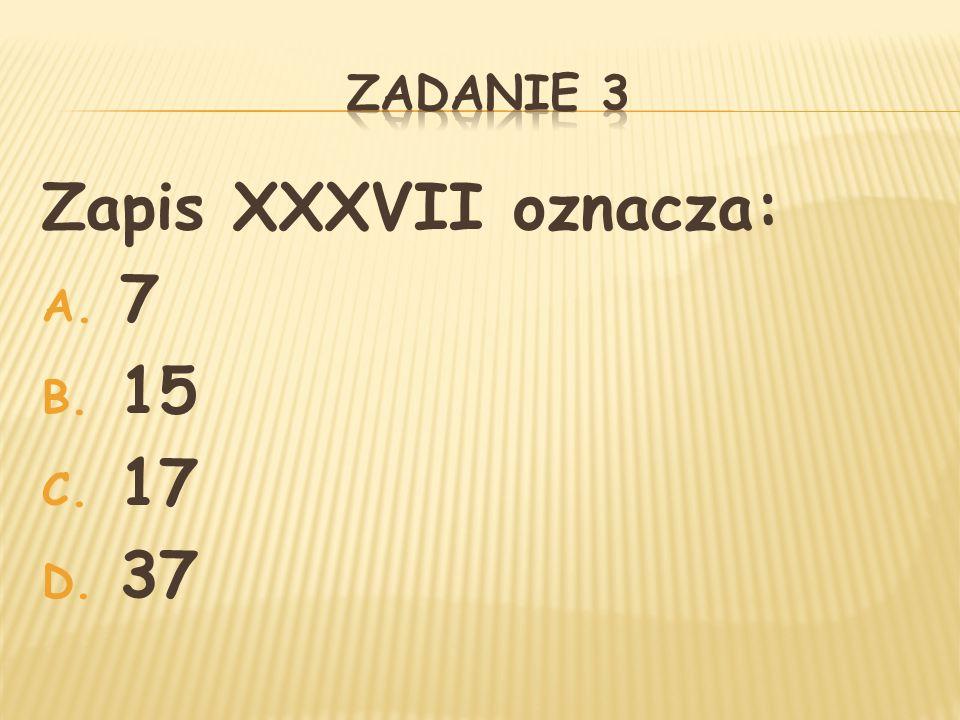 Zadanie 3 Zapis XXXVII oznacza: 7 15 17 37