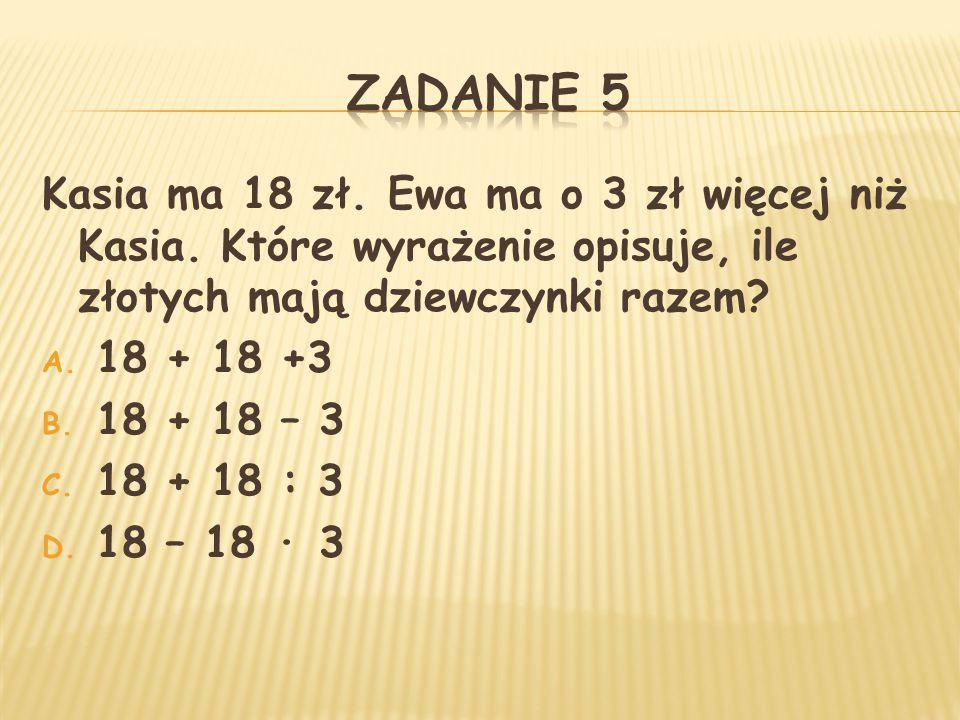 ZADANIE 5 Kasia ma 18 zł. Ewa ma o 3 zł więcej niż Kasia. Które wyrażenie opisuje, ile złotych mają dziewczynki razem