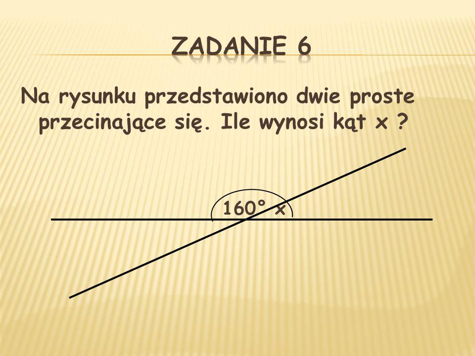 ZADANIE 6 Na rysunku przedstawiono dwie proste przecinające się. Ile wynosi kąt x 160° x