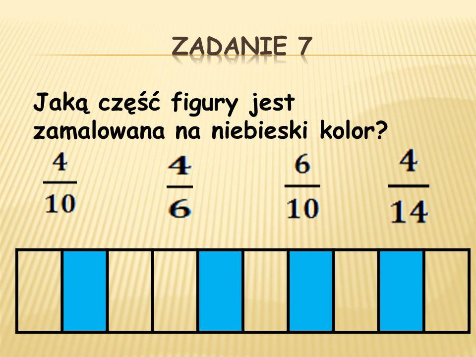 ZADANIE 7 Jaką część figury jest zamalowana na niebieski kolor