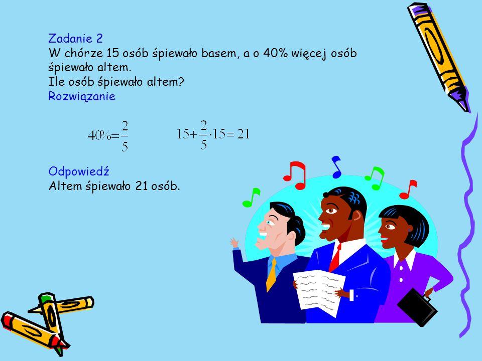 Zadanie 2 W chórze 15 osób śpiewało basem, a o 40% więcej osób śpiewało altem. Ile osób śpiewało altem