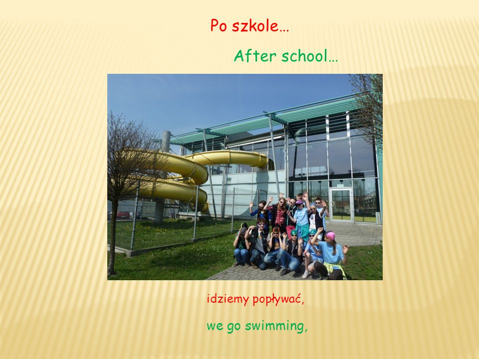 Po szkole… After school… idziemy popływać, we go swimming,