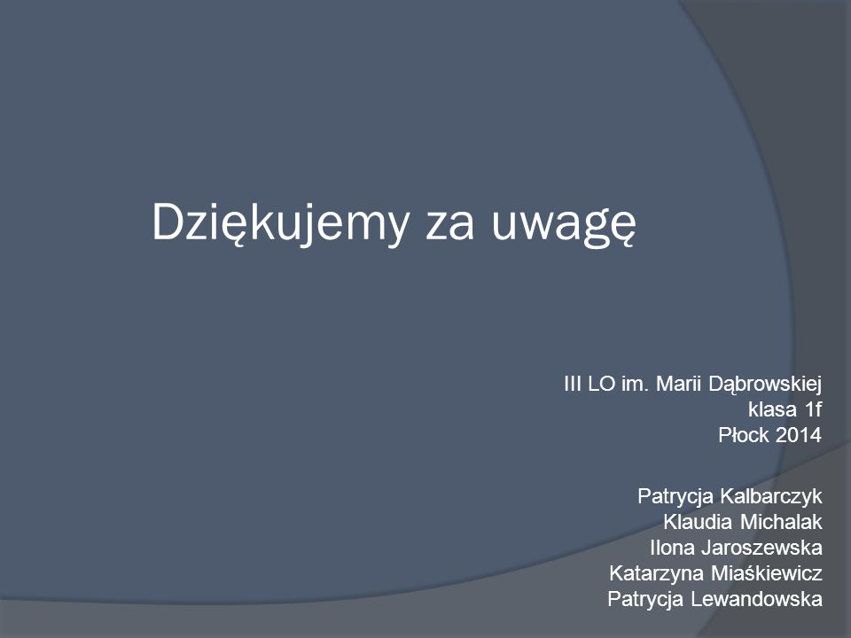 Dziękujemy za uwagę III LO im. Marii Dąbrowskiej klasa 1f Płock 2014