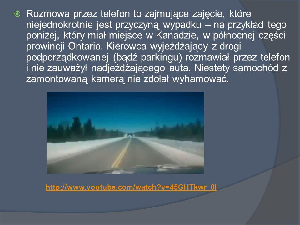 Rozmowa przez telefon to zajmujące zajęcie, które niejednokrotnie jest przyczyną wypadku – na przykład tego poniżej, który miał miejsce w Kanadzie, w północnej części prowincji Ontario. Kierowca wyjeżdżający z drogi podporządkowanej (bądź parkingu) rozmawiał przez telefon i nie zauważył nadjeżdżającego auta. Niestety samochód z zamontowaną kamerą nie zdołał wyhamować.