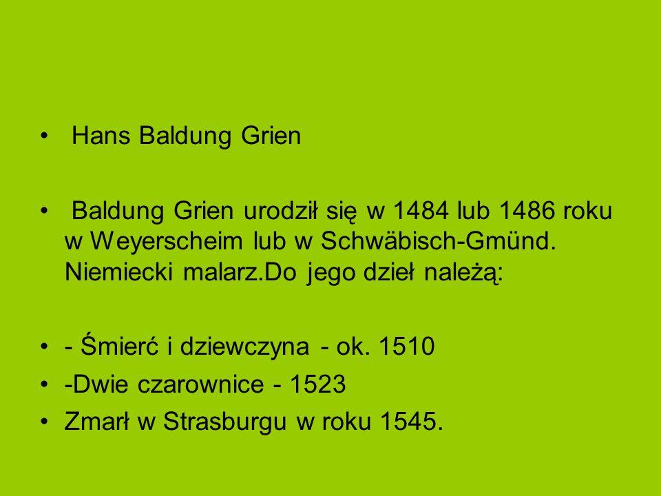 Hans Baldung Grien Baldung Grien urodził się w 1484 lub 1486 roku w Weyerscheim lub w Schwäbisch-Gmünd. Niemiecki malarz.Do jego dzieł należą: