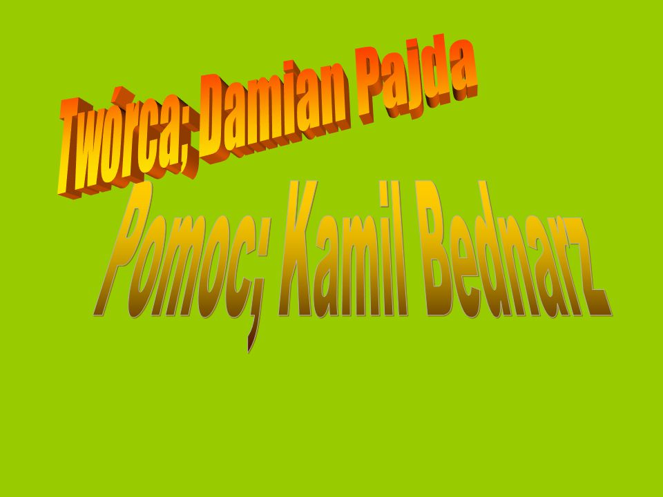 Twórca; Damian Pajda Pomoc; Kamil Bednarz