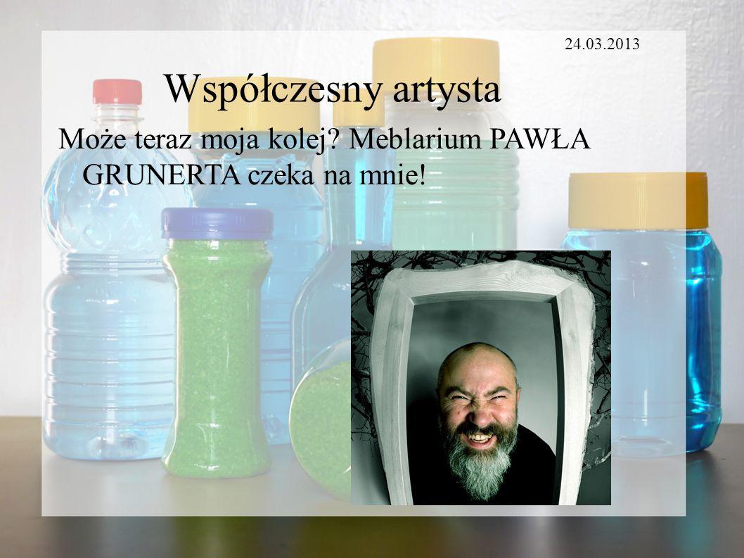 24.03.2013 Współczesny artysta Może teraz moja kolej Meblarium PAWŁA GRUNERTA czeka na mnie!
