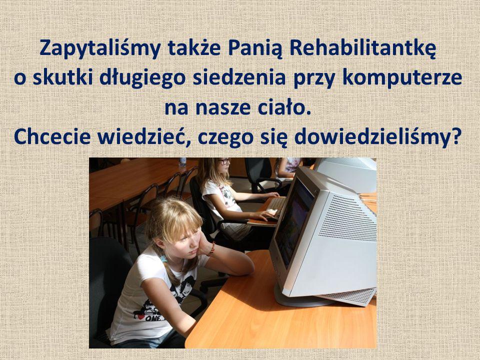 Zapytaliśmy także Panią Rehabilitantkę o skutki długiego siedzenia przy komputerze na nasze ciało.