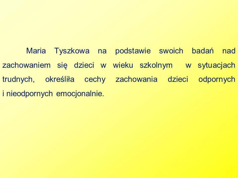 Maria Tyszkowa na podstawie swoich badań nad zachowaniem się dzieci w wieku szkolnym w sytuacjach trudnych, określiła cechy zachowania dzieci odpornych i nieodpornych emocjonalnie.