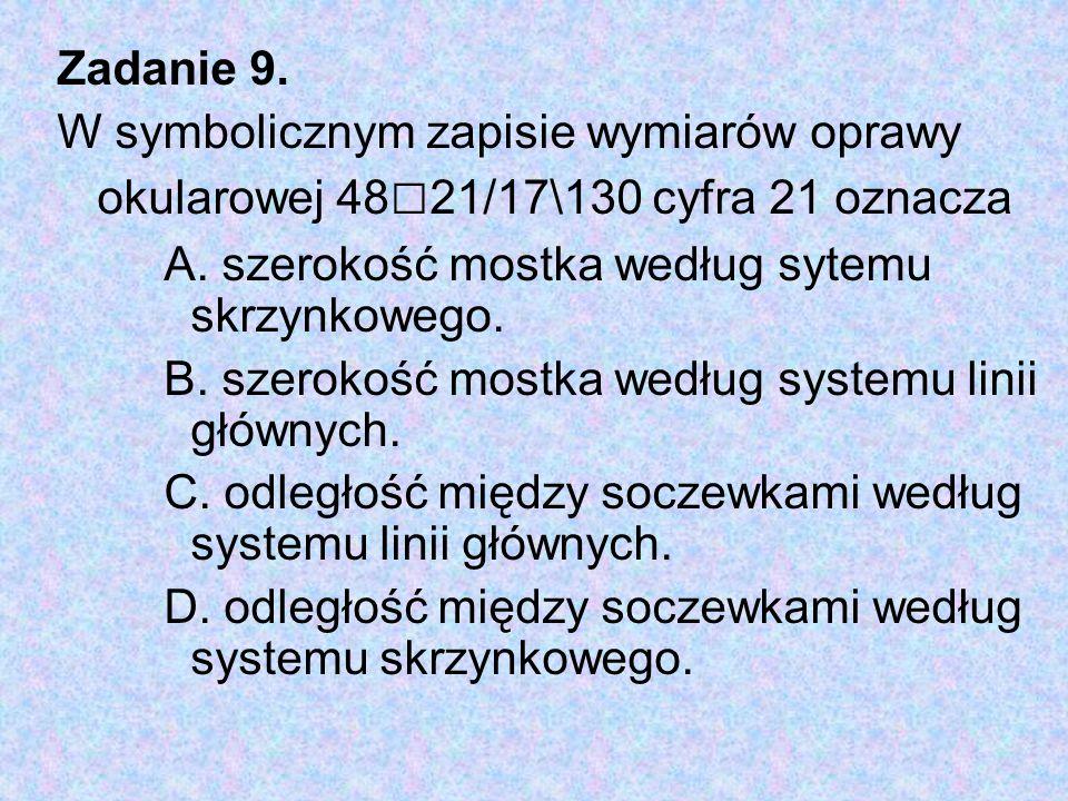 Zadanie 9. W symbolicznym zapisie wymiarów oprawy okularowej 48□21/17\130 cyfra 21 oznacza. A. szerokość mostka według sytemu skrzynkowego.