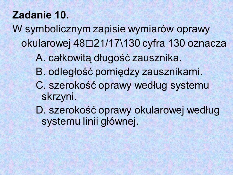 Zadanie 10. W symbolicznym zapisie wymiarów oprawy okularowej 48□21/17\130 cyfra 130 oznacza. A. całkowitą długość zausznika.