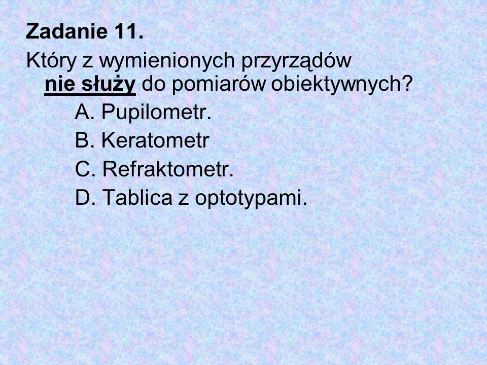 Zadanie 11. Który z wymienionych przyrządów nie służy do pomiarów obiektywnych A. Pupilometr. B. Keratometr.