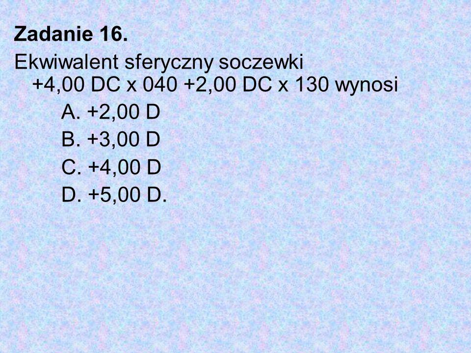 Zadanie 16. Ekwiwalent sferyczny soczewki +4,00 DC x 040 +2,00 DC x 130 wynosi. A. +2,00 D. B. +3,00 D.