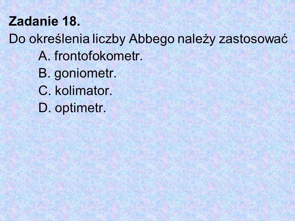 Zadanie 18. Do określenia liczby Abbego należy zastosować. A. frontofokometr. B. goniometr. C. kolimator.