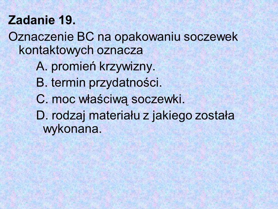Zadanie 19. Oznaczenie BC na opakowaniu soczewek kontaktowych oznacza. A. promień krzywizny. B. termin przydatności.