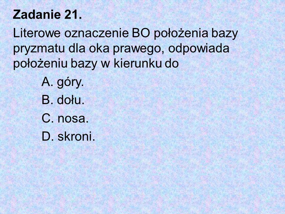Zadanie 21. Literowe oznaczenie BO położenia bazy pryzmatu dla oka prawego, odpowiada położeniu bazy w kierunku do.